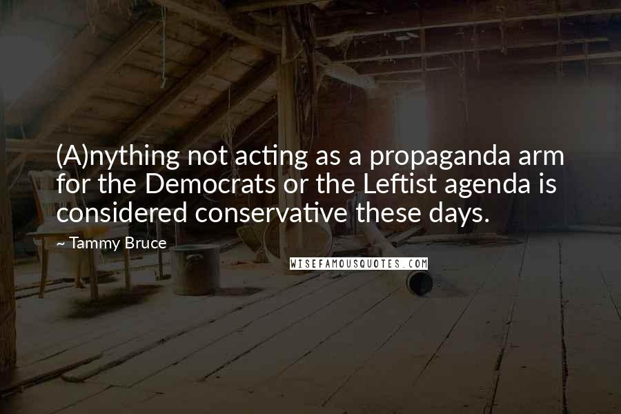 Tammy Bruce quotes: (A)nything not acting as a propaganda arm for the Democrats or the Leftist agenda is considered conservative these days.