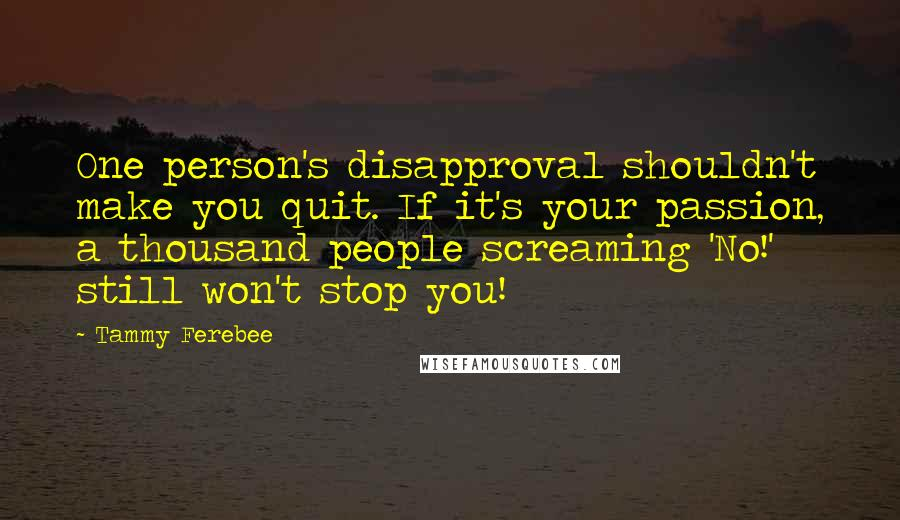 Tammy Ferebee quotes: One person's disapproval shouldn't make you quit. If it's your passion, a thousand people screaming 'No!' still won't stop you!