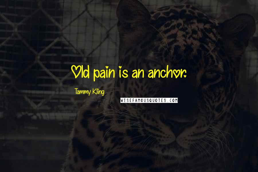 Tammy Kling quotes: Old pain is an anchor.
