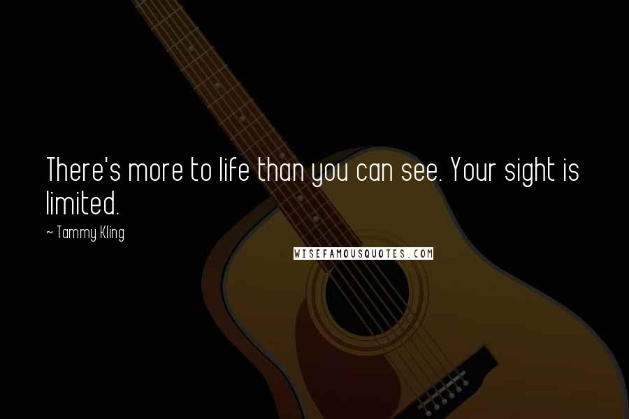 Tammy Kling quotes: There's more to life than you can see. Your sight is limited.