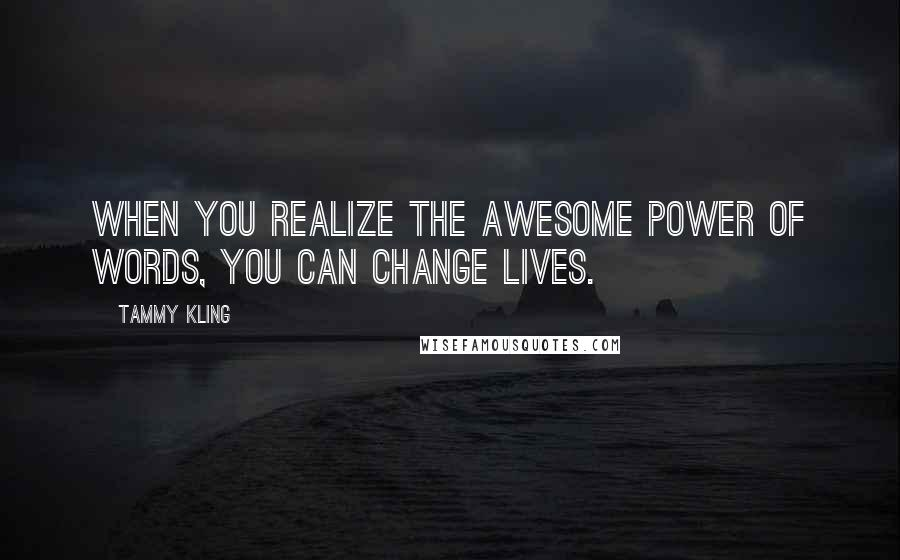 Tammy Kling quotes: When you realize the awesome power of words, you can change lives.