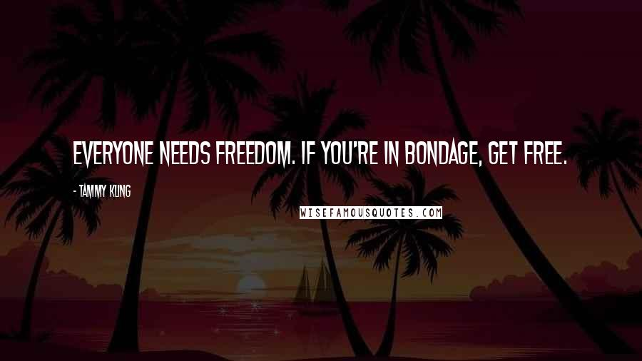 Tammy Kling quotes: Everyone needs freedom. If you're in bondage, get free.