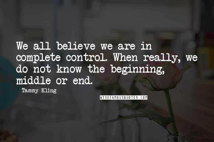 Tammy Kling quotes: We all believe we are in complete control. When really, we do not know the beginning, middle or end.