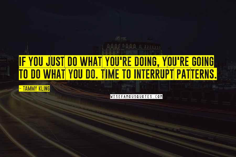 Tammy Kling quotes: If you just do what you're doing, you're going to do what you do. Time to interrupt patterns.