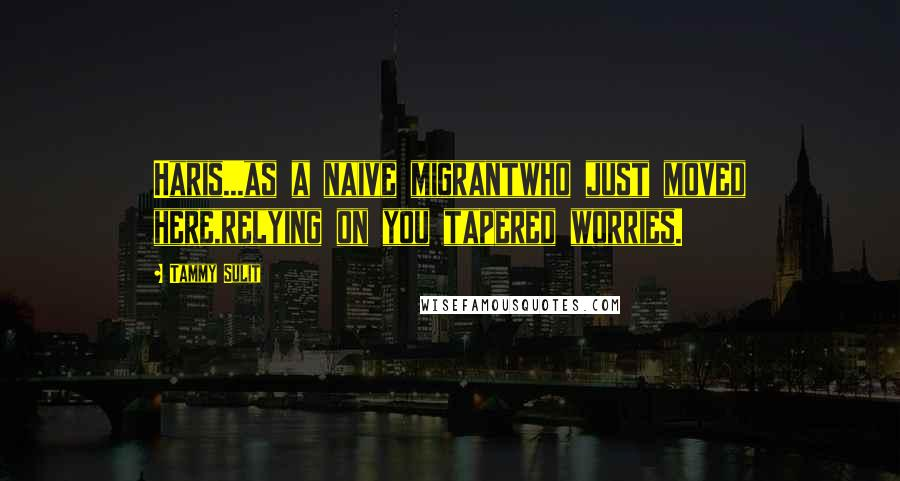 Tammy Sulit quotes: Haris...as a naive migrantwho just moved here,relying on you tapered worries.
