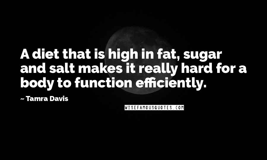 Tamra Davis quotes: A diet that is high in fat, sugar and salt makes it really hard for a body to function efficiently.