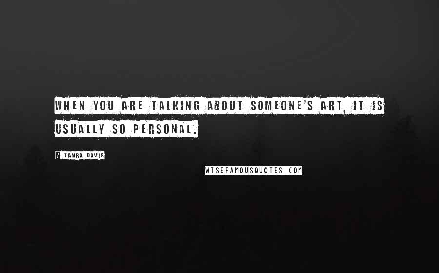 Tamra Davis quotes: When you are talking about someone's art, it is usually so personal.