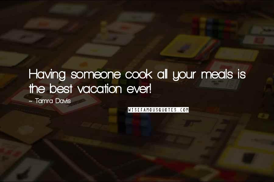 Tamra Davis quotes: Having someone cook all your meals is the best vacation ever!