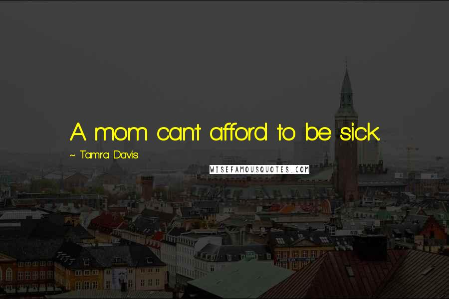 Tamra Davis quotes: A mom can't afford to be sick.
