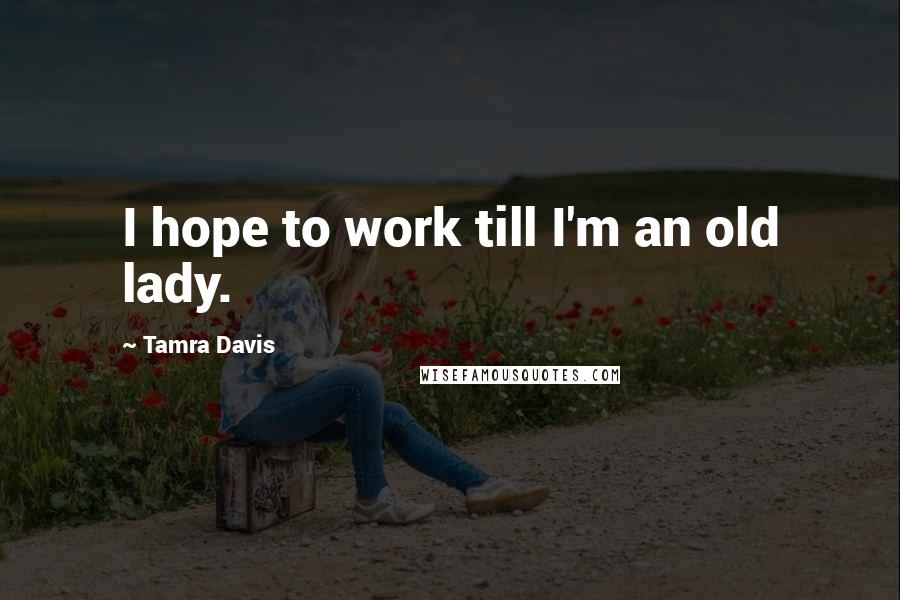 Tamra Davis quotes: I hope to work till I'm an old lady.