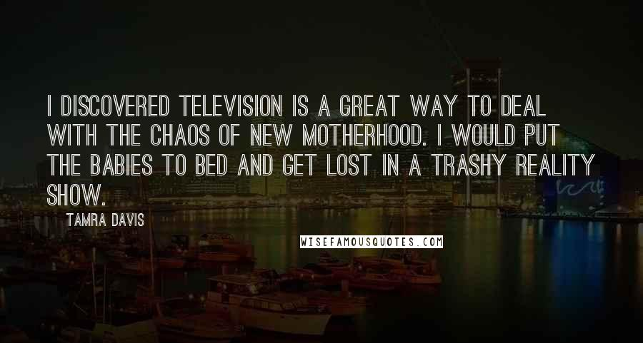 Tamra Davis quotes: I discovered television is a great way to deal with the chaos of new motherhood. I would put the babies to bed and get lost in a trashy reality show.