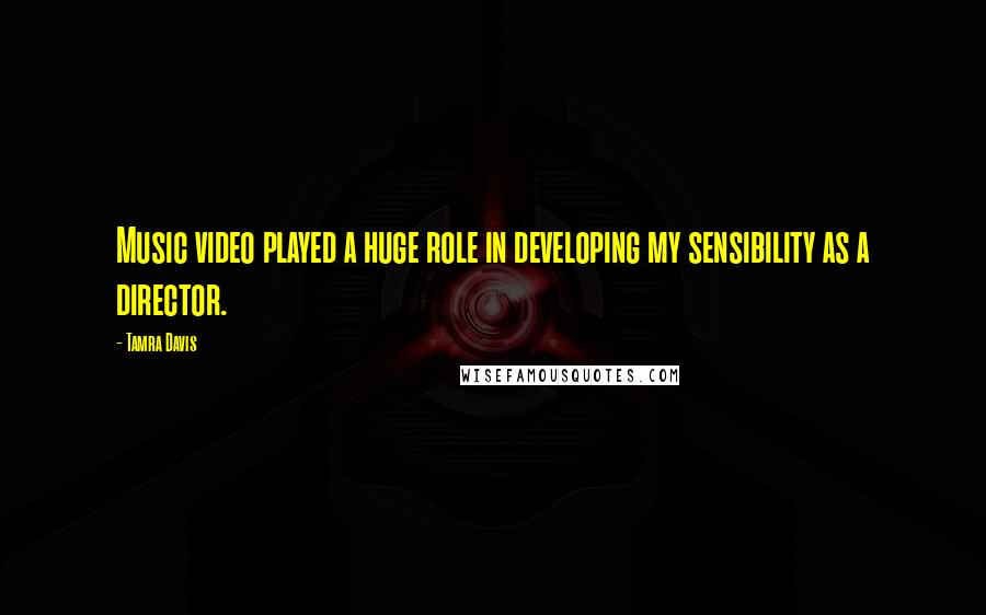Tamra Davis quotes: Music video played a huge role in developing my sensibility as a director.