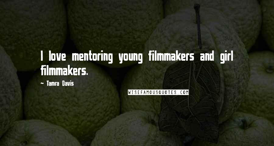 Tamra Davis quotes: I love mentoring young filmmakers and girl filmmakers.