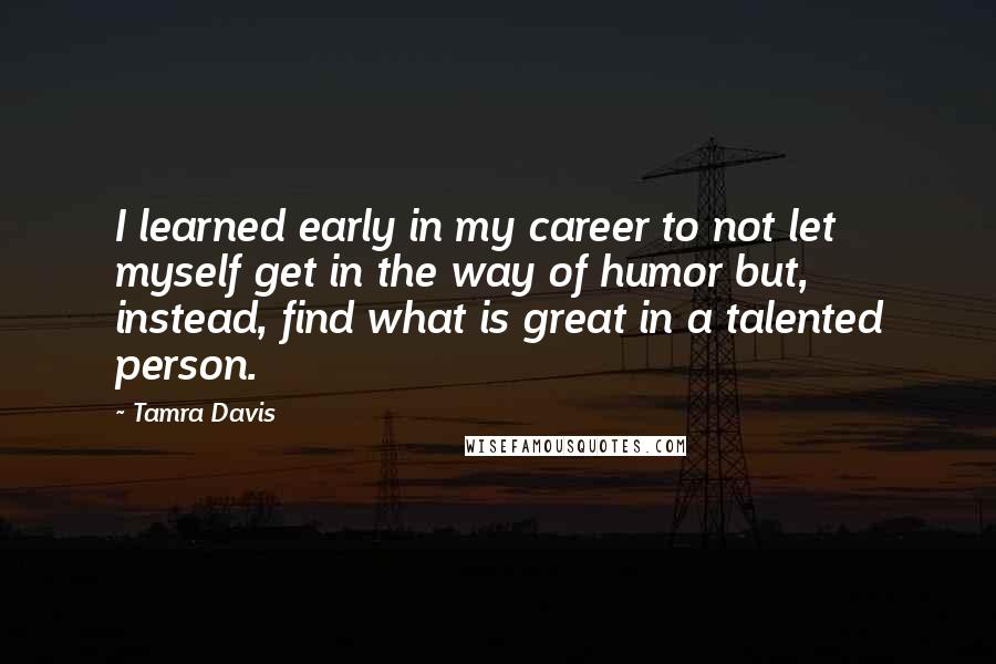 Tamra Davis quotes: I learned early in my career to not let myself get in the way of humor but, instead, find what is great in a talented person.