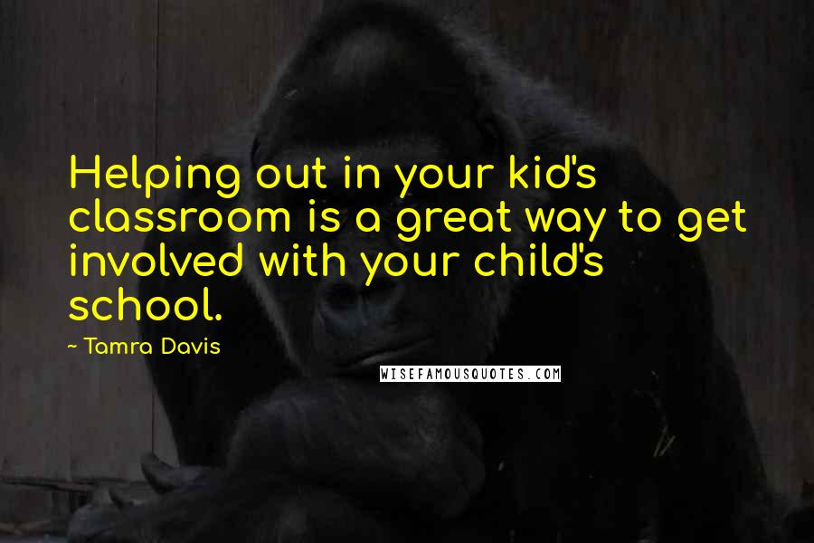 Tamra Davis quotes: Helping out in your kid's classroom is a great way to get involved with your child's school.