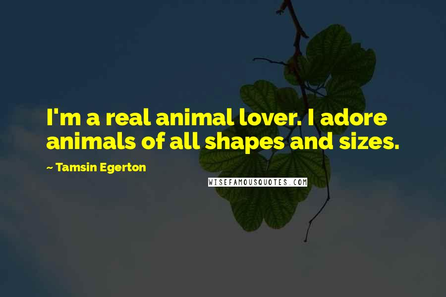 Tamsin Egerton quotes: I'm a real animal lover. I adore animals of all shapes and sizes.