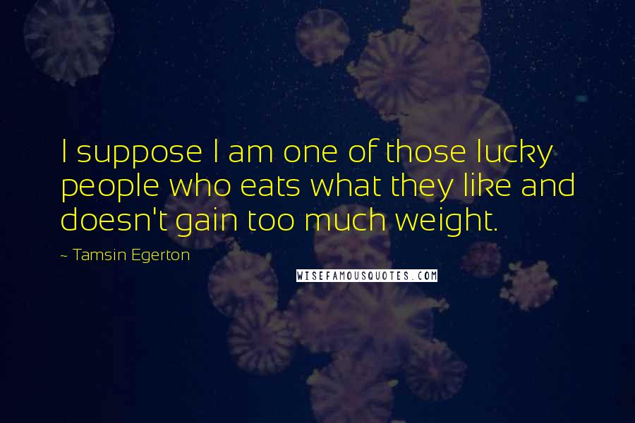 Tamsin Egerton quotes: I suppose I am one of those lucky people who eats what they like and doesn't gain too much weight.