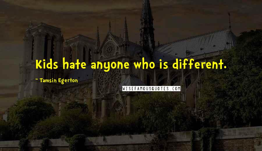 Tamsin Egerton quotes: Kids hate anyone who is different.
