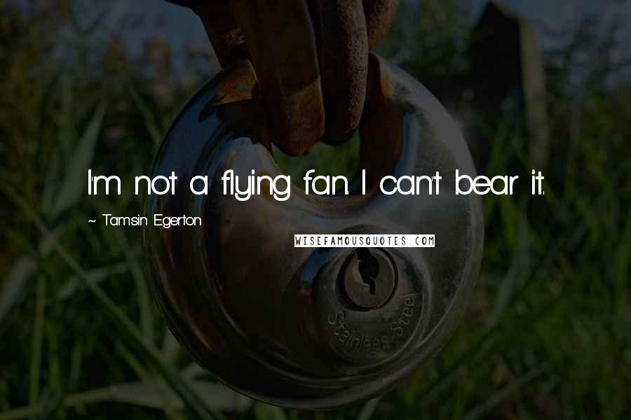 Tamsin Egerton quotes: I'm not a flying fan. I can't bear it.