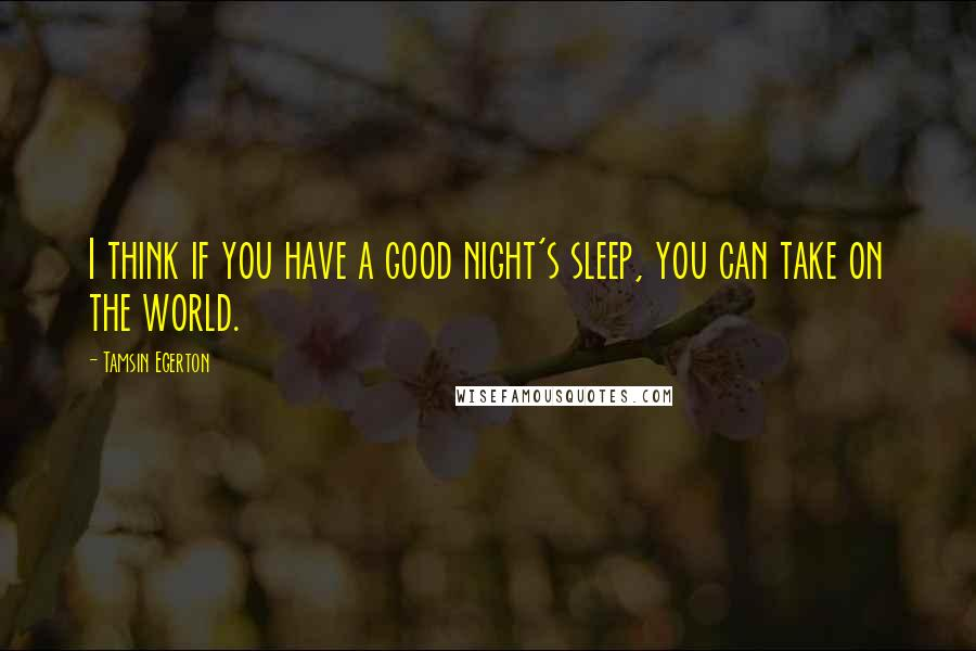 Tamsin Egerton quotes: I think if you have a good night's sleep, you can take on the world.