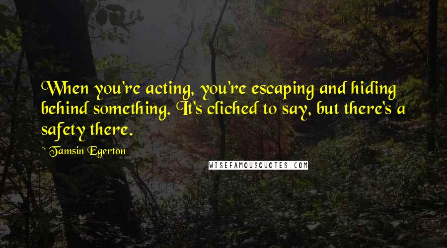 Tamsin Egerton quotes: When you're acting, you're escaping and hiding behind something. It's cliched to say, but there's a safety there.