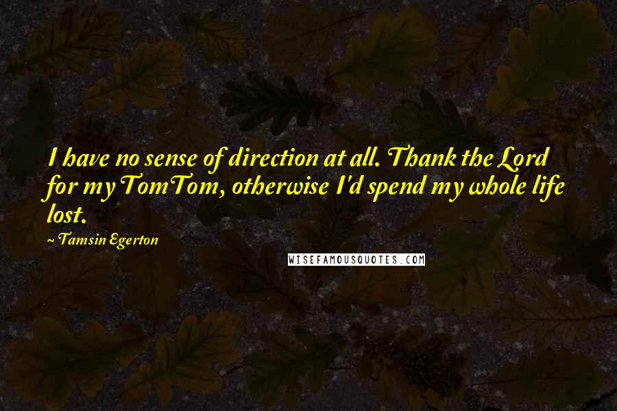 Tamsin Egerton quotes: I have no sense of direction at all. Thank the Lord for my TomTom, otherwise I'd spend my whole life lost.