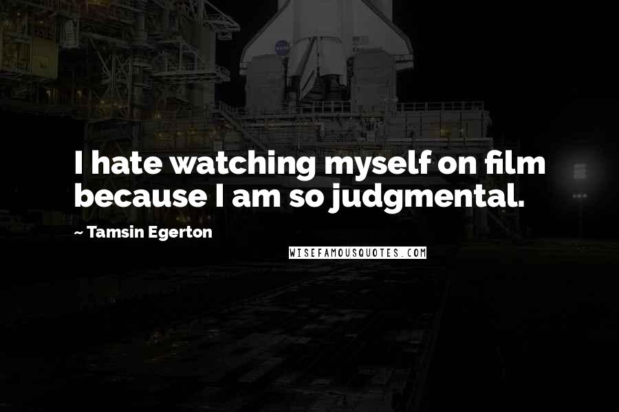 Tamsin Egerton quotes: I hate watching myself on film because I am so judgmental.