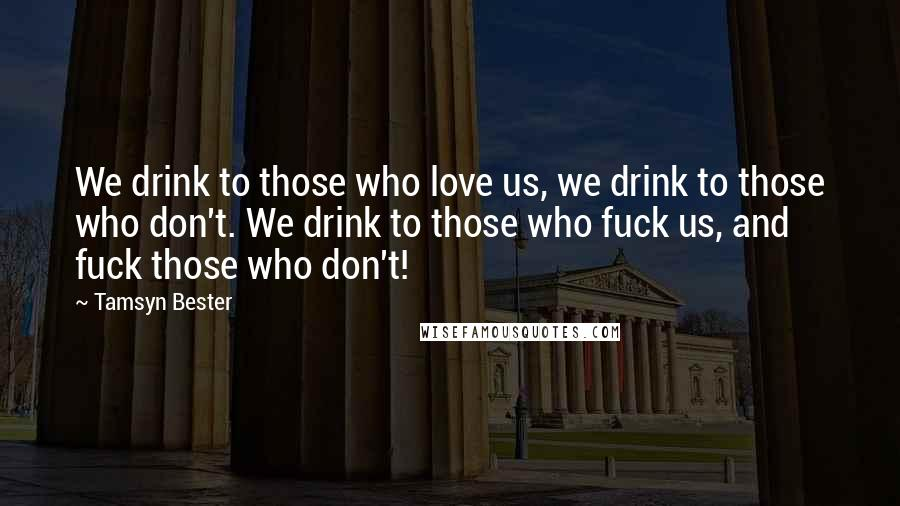 Tamsyn Bester quotes: We drink to those who love us, we drink to those who don't. We drink to those who fuck us, and fuck those who don't!