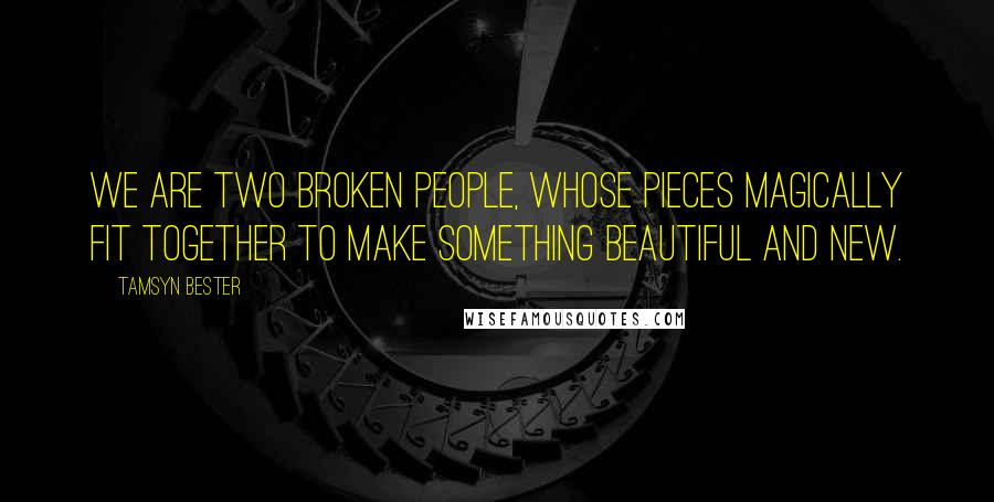 Tamsyn Bester quotes: We are two broken people, whose pieces magically fit together to make something beautiful and new.