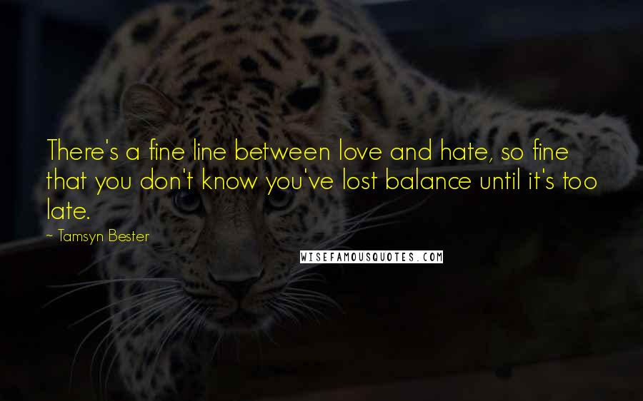 Tamsyn Bester quotes: There's a fine line between love and hate, so fine that you don't know you've lost balance until it's too late.