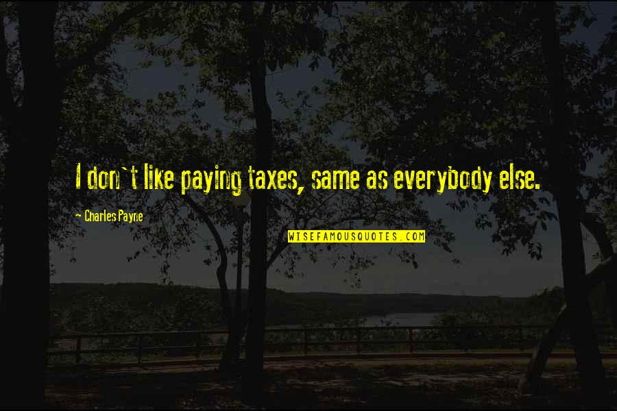 Tan Lines Memorable Quotes By Charles Payne: I don't like paying taxes, same as everybody