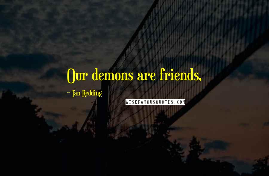 Tan Redding quotes: Our demons are friends,