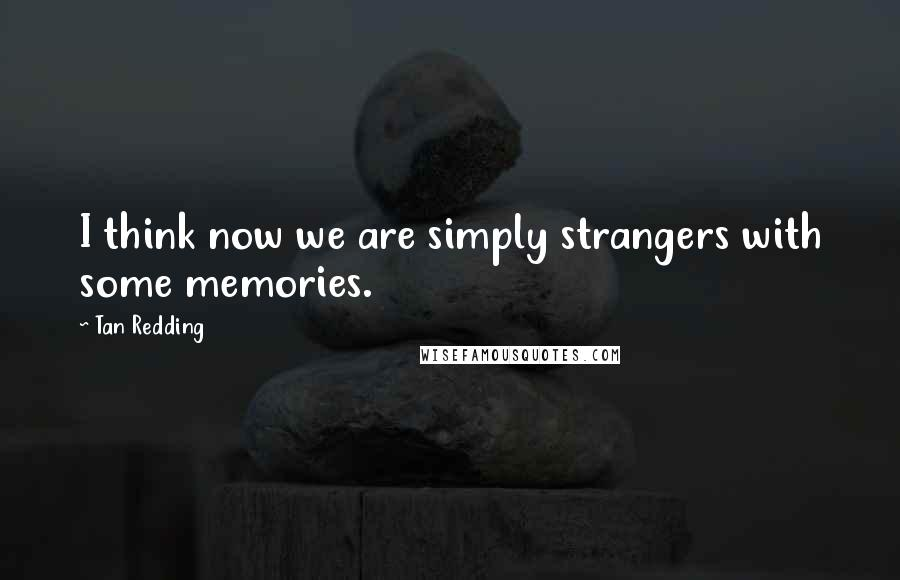 Tan Redding quotes: I think now we are simply strangers with some memories.