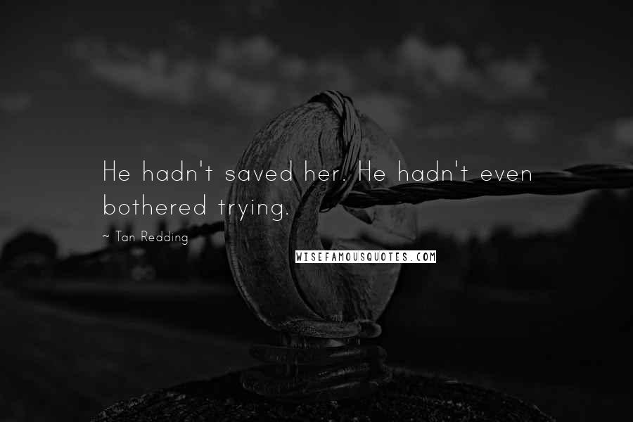 Tan Redding quotes: He hadn't saved her. He hadn't even bothered trying.