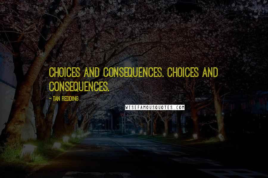 Tan Redding quotes: Choices and consequences. Choices and consequences.