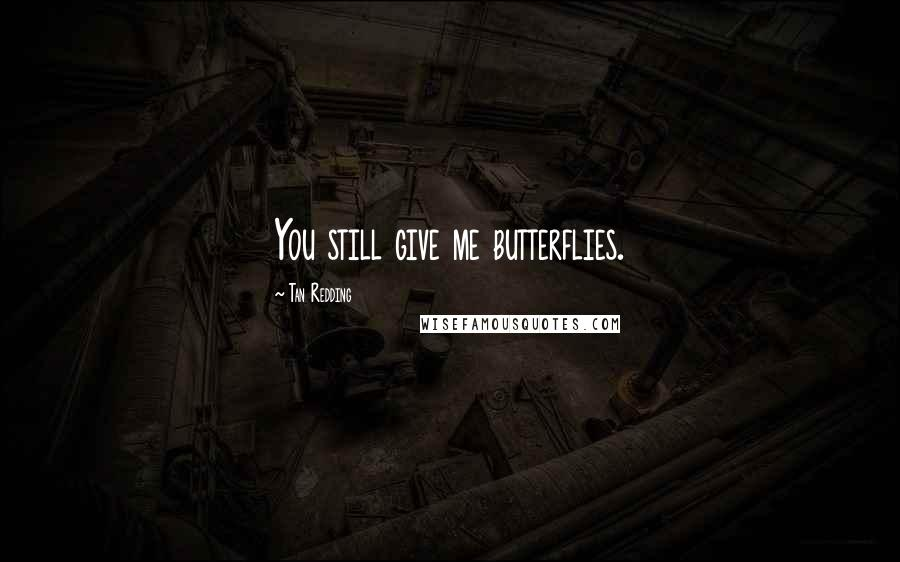 Tan Redding quotes: You still give me butterflies.