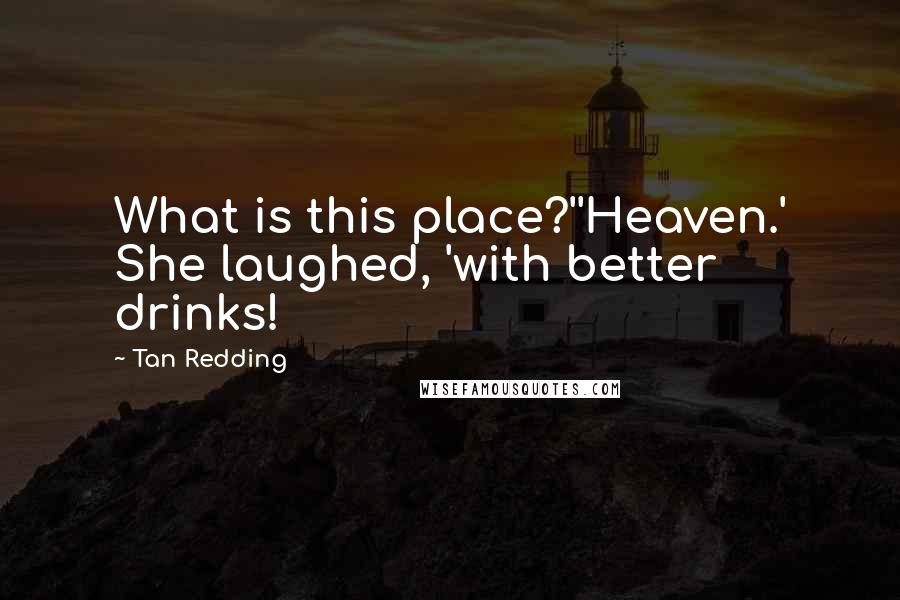 Tan Redding quotes: What is this place?''Heaven.' She laughed, 'with better drinks!