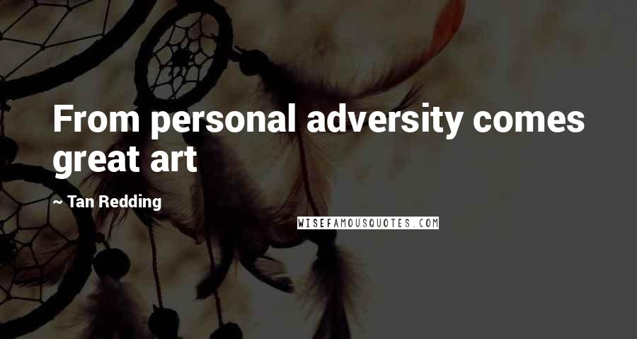 Tan Redding quotes: From personal adversity comes great art