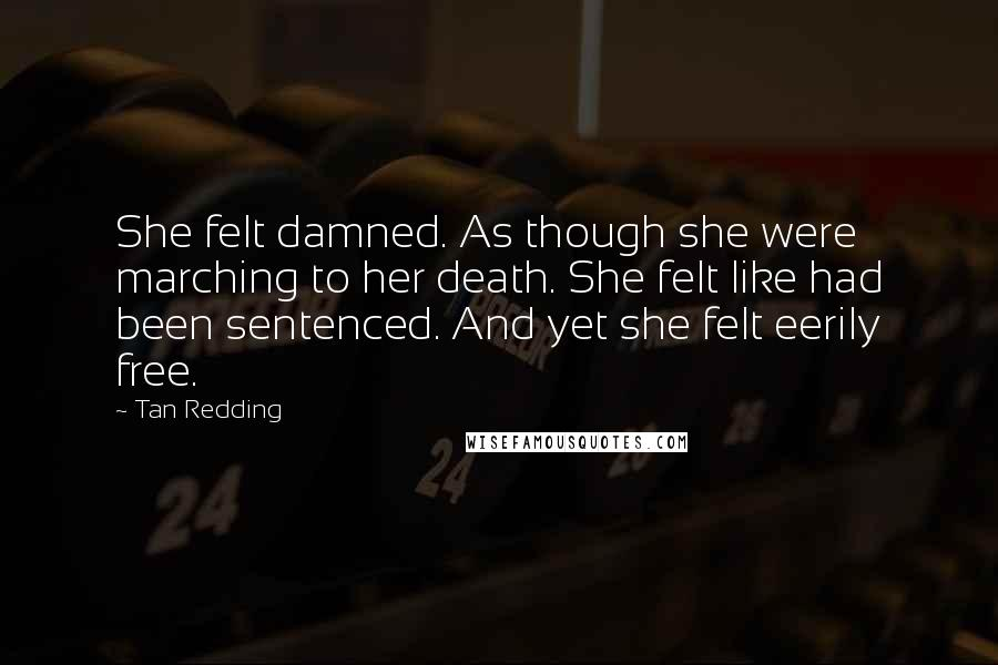 Tan Redding quotes: She felt damned. As though she were marching to her death. She felt like had been sentenced. And yet she felt eerily free.