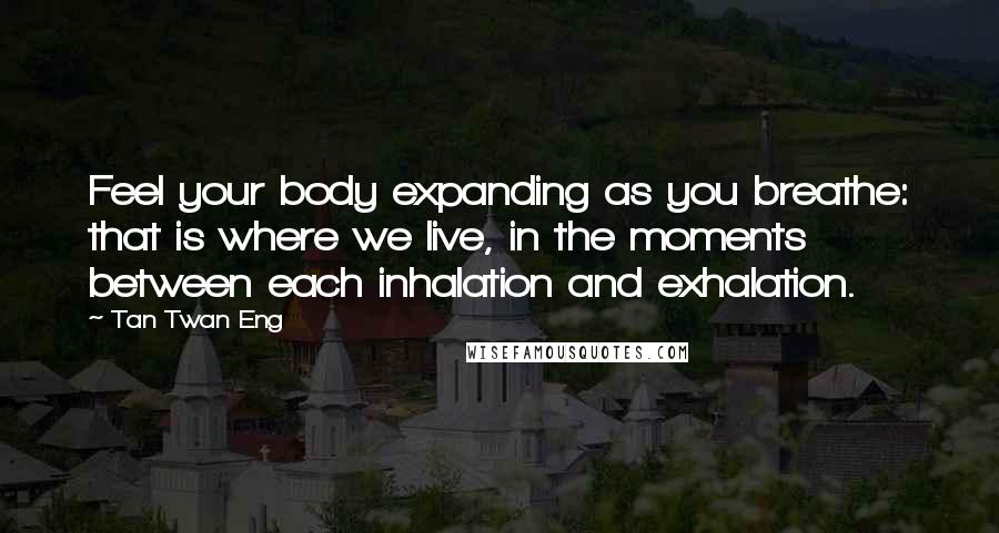 Tan Twan Eng quotes: Feel your body expanding as you breathe: that is where we live, in the moments between each inhalation and exhalation.