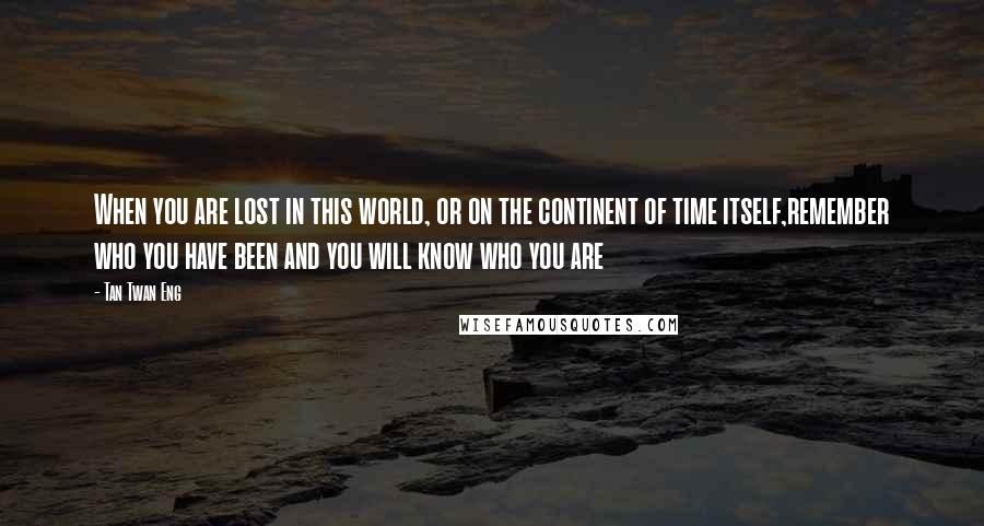 Tan Twan Eng quotes: When you are lost in this world, or on the continent of time itself,remember who you have been and you will know who you are