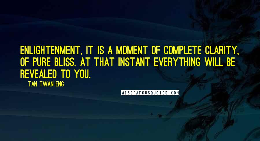 Tan Twan Eng quotes: Enlightenment, it is a moment of complete clarity, of pure bliss. At that instant everything will be revealed to you.
