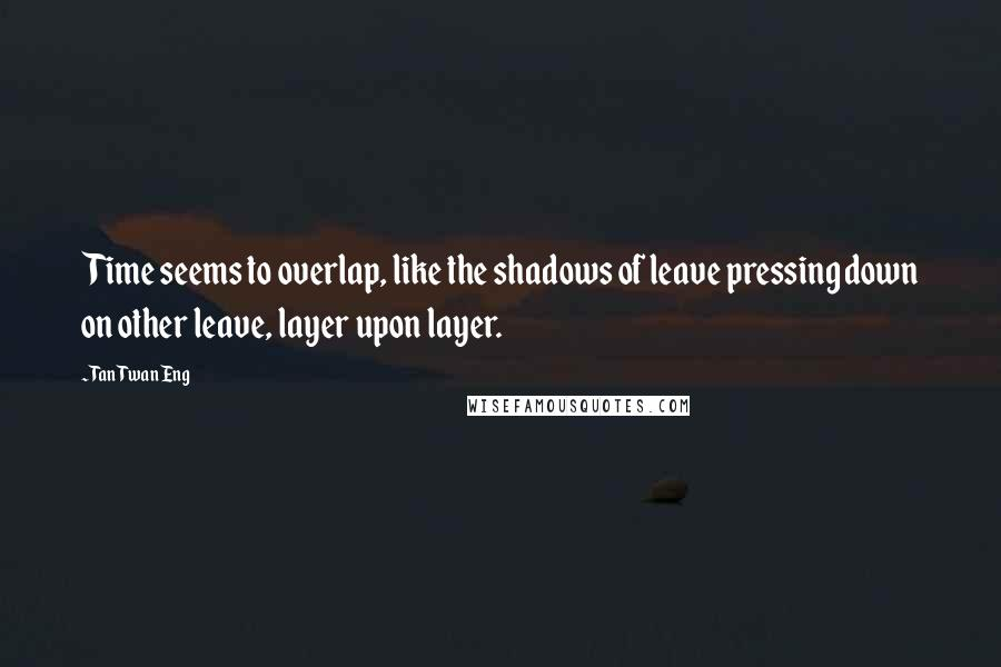 Tan Twan Eng quotes: Time seems to overlap, like the shadows of leave pressing down on other leave, layer upon layer.