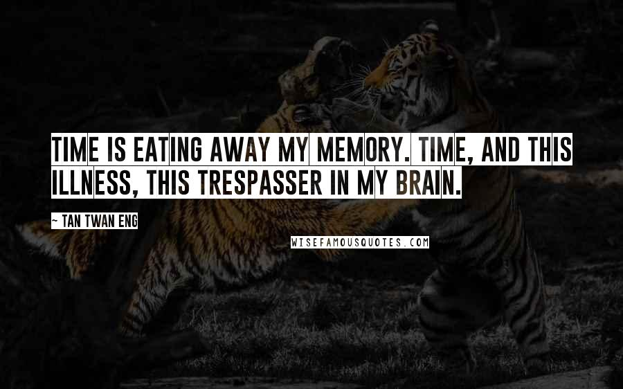 Tan Twan Eng quotes: Time is eating away my memory. Time, and this illness, this trespasser in my brain.