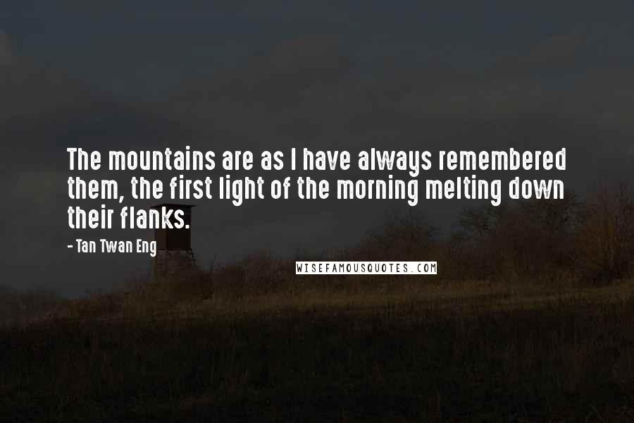 Tan Twan Eng quotes: The mountains are as I have always remembered them, the first light of the morning melting down their flanks.