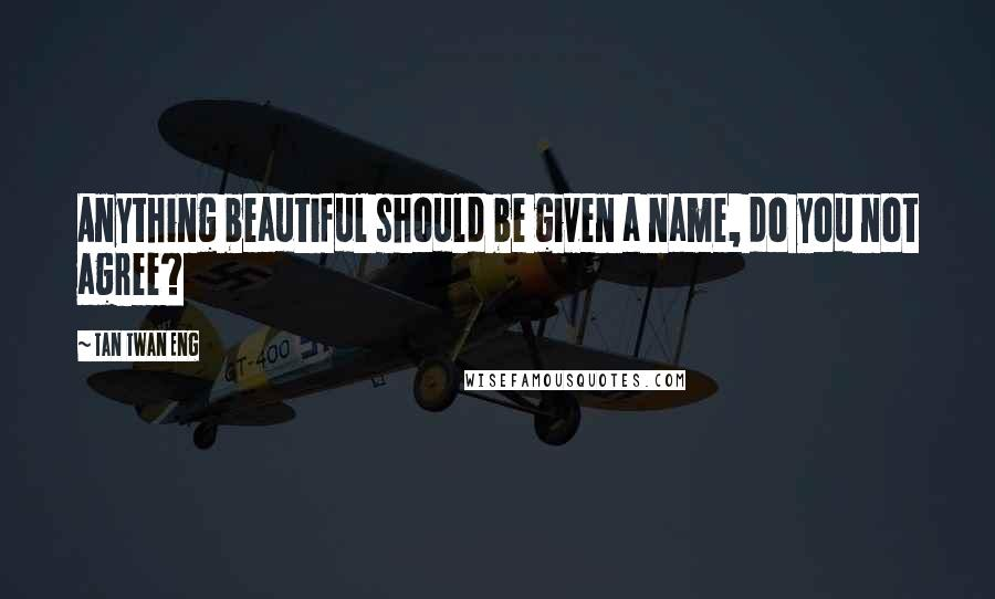 Tan Twan Eng quotes: Anything beautiful should be given a name, do you not agree?