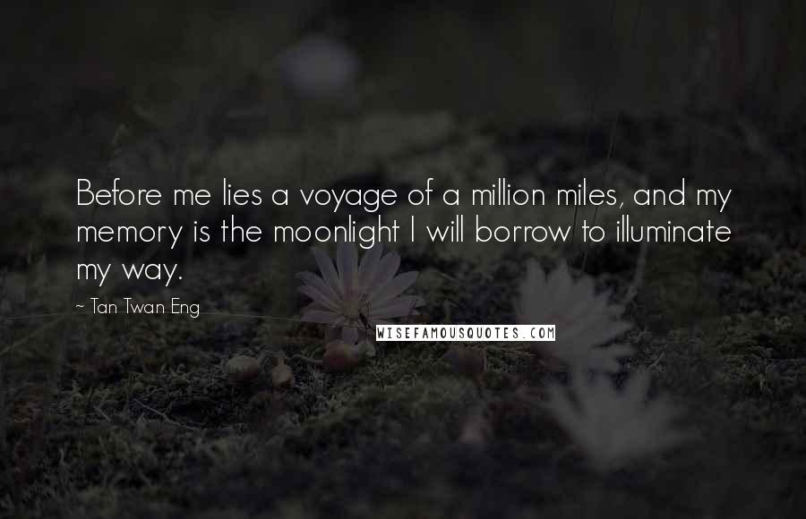 Tan Twan Eng quotes: Before me lies a voyage of a million miles, and my memory is the moonlight I will borrow to illuminate my way.