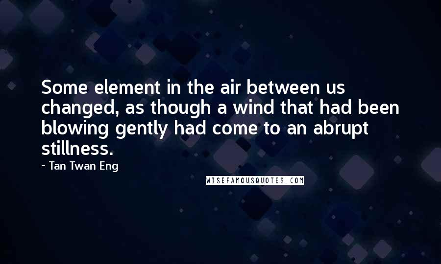 Tan Twan Eng quotes: Some element in the air between us changed, as though a wind that had been blowing gently had come to an abrupt stillness.
