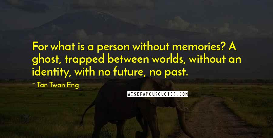 Tan Twan Eng quotes: For what is a person without memories? A ghost, trapped between worlds, without an identity, with no future, no past.