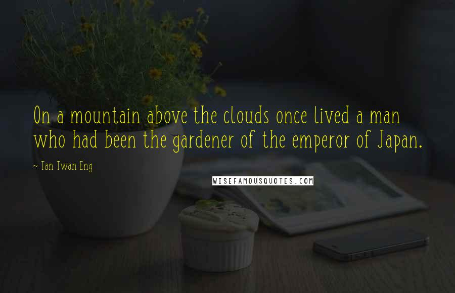 Tan Twan Eng quotes: On a mountain above the clouds once lived a man who had been the gardener of the emperor of Japan.